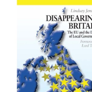 Disappearing Britain, The EU and the Death of Local Government (Britain in Europe S.): The EU and the Death of Local Government (Britain and Europe)