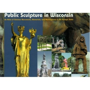 Public Sculpture in Wisconsin: An Atlas of Outdoor Monuments, Memorials, and Masterpieces in the Badger State