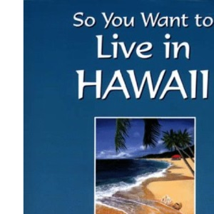 So You Want to Live in Hawaii: A Guide to Settling and Succeeding in the Islands