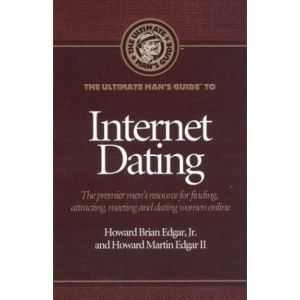 The Ultimate Man's Guide to Internet Dating: The Premier Men's Resource for Finding, Attracting, Meeting and Dating Women Online