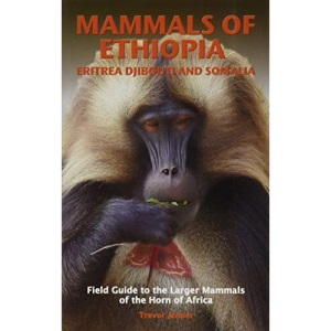 MAMMALS OF ETHIOPIA, ERITREA, DJIBOUTI AND SOMALIA: Field Guide to the Larger Mammals of the Horn of Africa