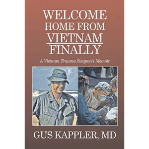 Welcome Home From Vietnam, Finally: A Vietnam Trauma Surgeon's Memoir