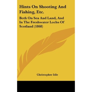 Hints on Shooting and Fishing, Etc.: Both on Sea and Land, and in the Freshwater Lochs of Scotland (1868)