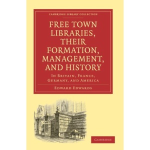 Free Town Libraries, their Formation, Management, and History: In Britain, France, Germany, and America (Cambridge Library Collection - Printing and Publishing History)
