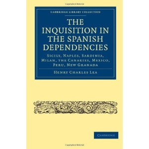 The Inquisition in the Spanish Dependencies: Sicily, Naples, Sardinia, Milan, the Canaries, Mexico, Peru, New Granada (Cambridge Library Collection - History)