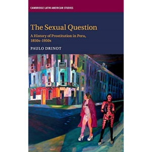 The Sexual Question: A History of Prostitution in Peru, 1850s–1950s (Cambridge Latin American Studies)