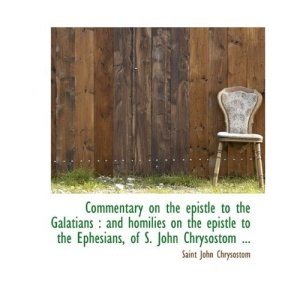 Commentary on the Epistle to the Galatians: and Homilies on the Epistle to the Ephesians, of S. Joh