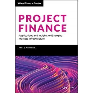 Project Finance: Applications and Insights to Emerging Markets Infrastructure (Wiley Finance)