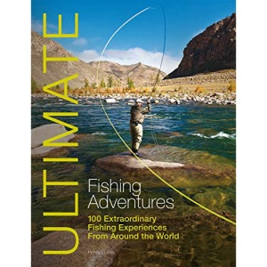 Ultimate Fishing Adventures: 100 Extraordinary Fishing Experiences from Around the World: 3 (Ultimate Adventures)