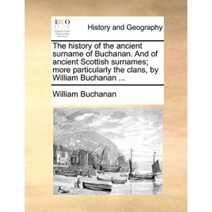 The history of the ancient surname of Buchanan. And of ancient Scottish surnames; more particularly the clans, by William Buchanan ...