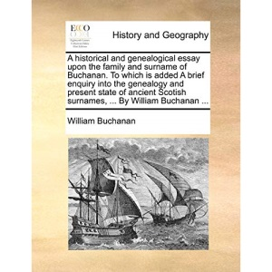 A historical and genealogical essay upon the family and surname of Buchanan. To which is added A brief enquiry into the genealogy and present state of ... Scotish surnames, ... By William Buchanan ...