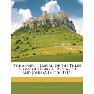 The Angevin Empire: Or the Three Reigns of Henry Ii, Richard I, and John (A.D. 1154-1216)