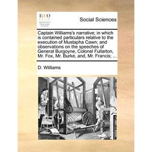 Captain Williams's narrative; in which is contained particulars relative to the execution of Mustapha Cawn; and observations on the speeches of Mr. Fox, Mr. Burke, and, Mr. Francis.