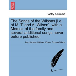 The Songs of the Wilsons [i.e. of M. T. and A. Wilson]: with a Memoir of the family and several additional songs never before published.