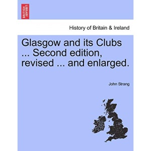 Glasgow and its Clubs ... Second edition, revised ... and enlarged.
