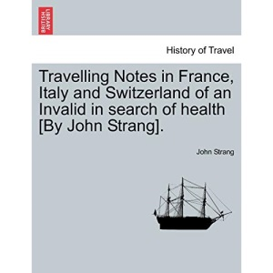 Travelling Notes in France, Italy and Switzerland of an Invalid in search of health [By John Strang].