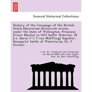 History of the Campaign of the British Dutch,Hanoverian,Brunswick armies under the Duke of Wellington; Prussians Prince Blucher.in.1815 battle ... battle of Waterloo.by Sir J Sinclair.