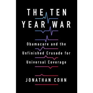 The Ten Year War: Obamacare and the Unfinished Crusade for Universal Coverage