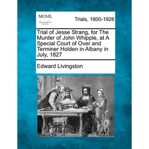 Trial of Jesse Strang, for The Murder of John Whipple, at A Special Court of Over and Terminer Holden in Albany in July, 1827