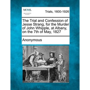 The Trial and Confession of Jesse Strang, for the Murder of John Whipple, at Albany, on the 7th of May, 1827
