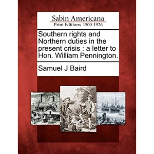 Southern rights and Northern duties in the present crisis: a letter to Hon. William Pennington.