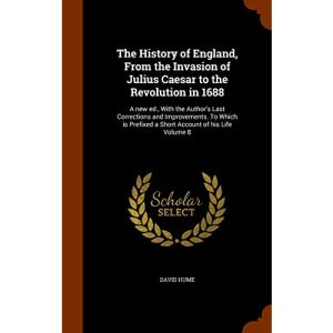 The History of England, From the Invasion of Julius Caesar to the Revolution in 1688: A new ed., With the Author's Last Corrections and Improvements. ... Prefixed a Short Account of his Life Volume 8