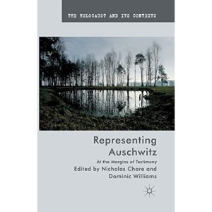 Representing Auschwitz: At the Margins of Testimony (The Holocaust and its Contexts)
