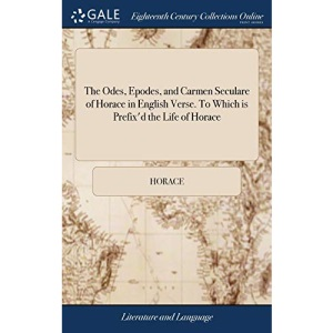 The Odes, Epodes, and Carmen Seculare of Horace in English Verse. To Which is Prefix'd the Life of Horace: Written by Suetonius. Translated From Dr. ... by Mr. William Oldisworth. The Second Edition