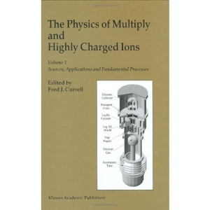 The Physics of Multiply and Highly Charged Ions: Volume 1: Sources, Applications and Fundamental Processes: Sources, Applications and Fundamental Processes v. 1