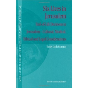 Six Lives in Jerusalem: End-of-Life Decisions in Jerusalem - Cultural, Medical, Ethical and Legal Considerations (International Library of Ethics, Law, and the New Medicine)