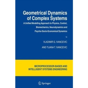 Geometrical Dynamics of Complex Systems: A Unified Modelling Approach to Physics, Control, Biomechanics, Neurodynamics and Psycho-Socio-Economical ... and Automation: Science and Engineering)