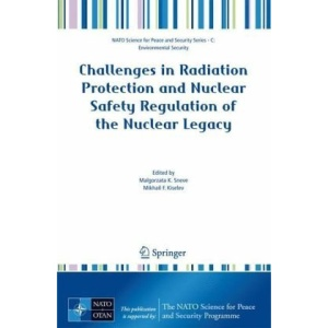 Challenges in Radiation Protection and Nuclear Safety Regulation of the Nuclear Legacy (NATO Science for Peace and Security Series C: Environmental Security)