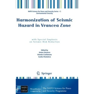 Harmonization of Seismic Hazard in Vrancea Zone: with Special Emphasis on Seismic Risk Reduction (NATO Science for Peace and Security Series C: Environmental Security)