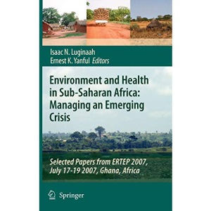 Environment and Health in Sub-Saharan Africa: Managing an Emerging Crisis: Selected Papers from ERTEP 2007, July 17-19 2007, Ghana, Africa: Managing ... - Selected Papers from ERTEP 2007 Conference