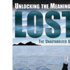 Unlocking the Meaning of Lost: An Unauthorized Guide: The Unauthorized Guide