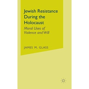 Jewish Resistance During the Holocaust: Moral Uses of Violence and Will