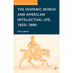 The Hispanic World and American Intellecutal Life, 1820-1880 (Studies of the Americas)