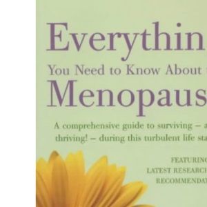 Everything You Need to Know About the Menopause: A Comprehensive Guide to Surviving - and Thriving! - During This Turbulent Life Stage