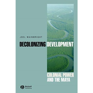 Decolonizing Development: Colonial Power and the Maya (Antipode Book) (Antipode Book Series)