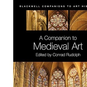 A Companion to Medieval Art: Romanesque and Gothic in Northern Europe: Romanesque and Gothic in Northern Europe (Blackwell Companions to Art History): 02