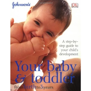 Your Baby & Toddler from Birth to 3 Years: A step-by-step guide to your child's development (Johnsons)