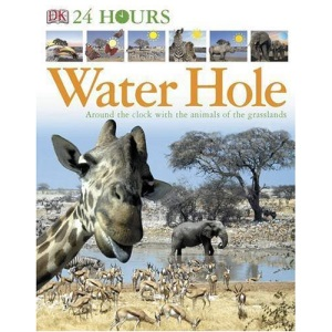 Twenty-four Hours at the Water Hole: Around the Clock with the Animals of the Grasslands (24 Hours)