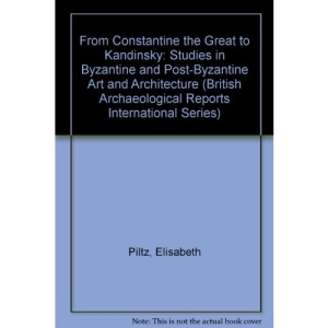 From Constantine the Great to Kandinsky: Studies in Byzantine and Post-Byzantine Art and Architecture (British Archaeological Reports International Series)