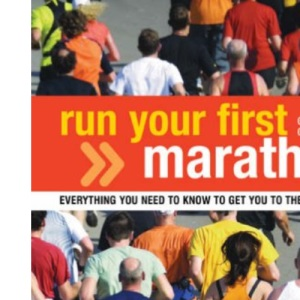 Run Your First Marathon: Everything You Need to Know to Make it to the Finish Line: Everything You Need to Know to Make It to the Finish Line