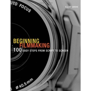 Beginning Filmmaking: 100 Easy Steps from Script to Screen (Professional Media Practice)