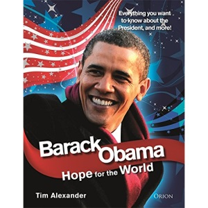 Barack Obama: Hope For The World: Everything You Want To Know About The New President, And More!