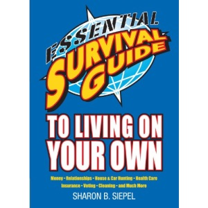 Essential Survival Guide to Living on Your Own: Money, Relationships, House & Car Hunting, Health Care, Insurance, Voting, Cleaning, and Much More