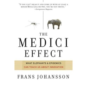 The Medici Effect: What Elephants and Epidemics Can Teach Us About Innovation: What You Can Learn from Elephants and Epidemics