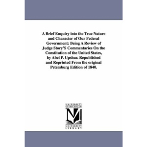 A Brief Enquiry into the True Nature and Character of Our Federal Government: Being A Review of Judge Story's Commentaries On the Constitution of the ... (The Michigan Historical Reprint Series)
