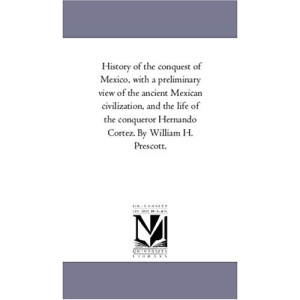 History of the Conquest of Mexico, With A Preliminary View of the Ancient Mexican Civilization, and the Life of the Conqueror Hernando Cortez. by William H. Prescott.Vol. 3